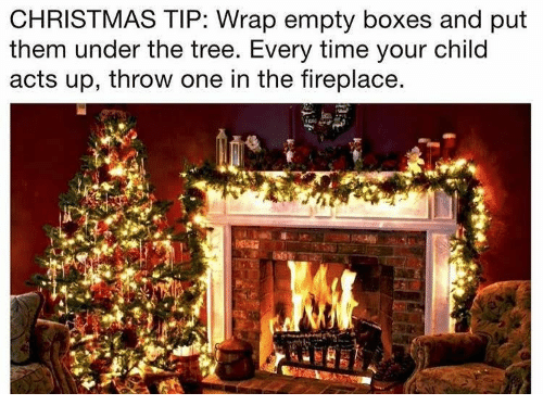 Christmas, Time, and Tree: CHRISTMAS TIP: Wrap empty boxes and put  them under the tree. Every time your child  acts up, throw one in the fireplace.