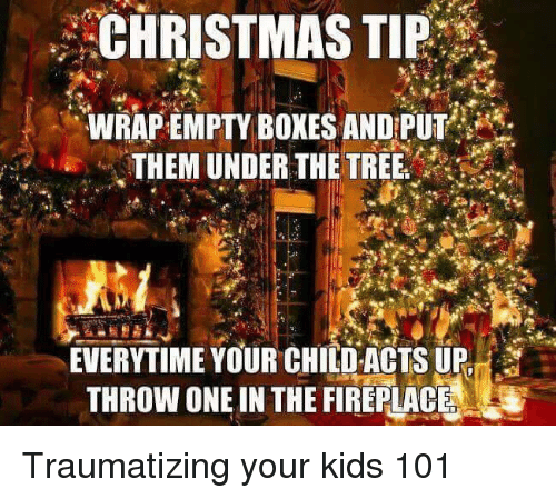 Christmas, Reddit, and Kids: CHRISTMAS  TIP  WRAP EMPTY BOXES ANDPUT  THEM UNDER THE TREE  EVERYTIME YOUR CHILD ACTS UP  THROW ONE IN THE FIREPLACE