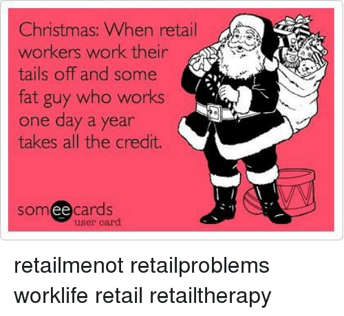 Ee Cards: Christmas: When retail  workers work their  tails off and some  fat guy who works  one day a year  takes all the credit.  som ee cards  user card retailmenot retailproblems worklife retail retailtherapy
