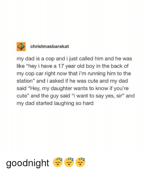 """cop car: christmasbarakat  my dad is a cop and i just called him and he was  like """"hey i have a 17 year old boy in the back of  my cop car right now that i'm running him to the  station"""" and i asked if he was cute and my dad  said """"Hey, my daughter wants to know if you're  cute"""" and the guy said """"i want to say yes, sir"""" and  my dad started laughing so hard goodnight 😴😴😴"""