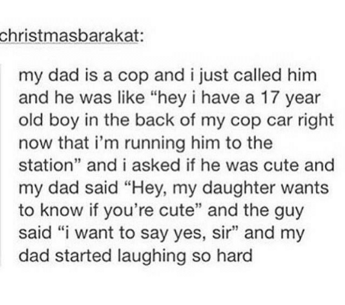 """cop car: christmasbarakat  my dad is a cop and i just called him  and he was like """"hey i have a 17 year  old boy in the back of my cop car right  now that i'm running him to the  station"""" and i asked if he was cute and  my dad said """"Hey, my daughter wants  to know if you're cute"""" and the guy  said """"i want to say yes, sir"""" and my  dad started laughing so hard  39"""