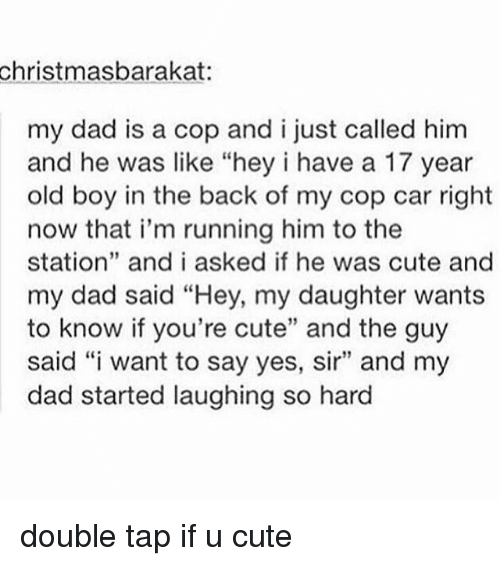 """cop car: christmasbarakat:  my dad is a cop and i just called him  and he was like """"hey i have a 17 year  old boy in the back of my cop car right  now that i'm running him to the  station"""" and i asked if he was cute and  my dad said """"Hey, my daughter wants  to know if you're cute"""" and the guy  said """"i want to say yes, sir"""" and my  dad started laughing so hard double tap if u cute"""