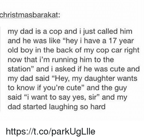 """cop car: christmasbarakat:  my dad is a cop and i just called him  and he was like """"hey i have a 17 year  old boy in the back of my cop car right  now that i'm running him to the  station"""" and i asked if he was cute and  my dad said """"Hey, my daughter wants  to know if you're cute"""" and the guy  said """"i want to say yes, sir"""" and my  dad started laughing so hard https://t.co/parkUgLlle"""