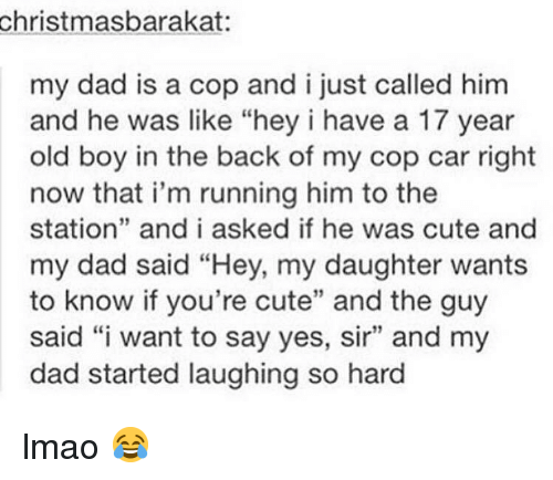 """cop car: christmasbarakat:  my dad is a cop and i just called him  and he was like """"hey i have a 17 year  old boy in the back of my cop car right  now that i'm running him to the  station"""" and i asked if he was cute and  my dad said """"Hey, my daughter wants  to know if you're cute"""" and the guy  said """"i want to say yes, sir"""" and my  dad started laughing so hard lmao 😂"""