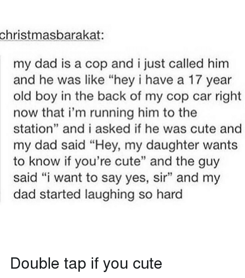 """cop car: christmasbarakat:  my dad is a cop and i just called him  and he was like """"hey i have a 17 year  old boy in the back of my cop car right  now that i'm running him to the  station"""" and i asked if he was cute and  my dad said """"Hey, my daughter wants  to know if you're cute"""" and the guy  said """"i want to say yes, sir"""" and my  dad started laughing so hard Double tap if you cute"""