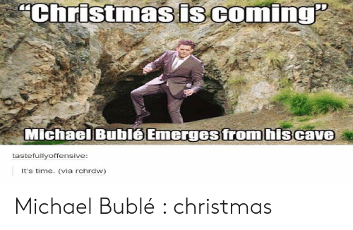 Christmas, Michael, and Michael Buble: Christmasis coming  Michael Bublé Emerges from hiscave  tastefullyoffensive:  It's time. (via rchrdw) Michael Bublé : christmas