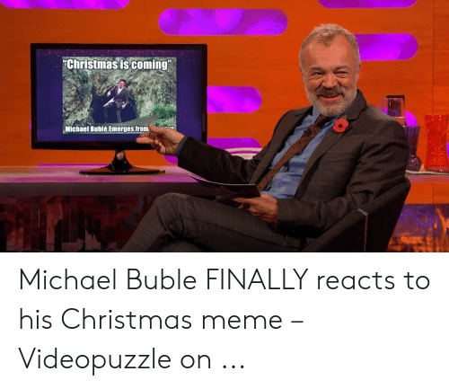 """Michael Buble Christmas Meme: Christmasis coming""""  Michael Bublé Emerges from Michael Buble FINALLY reacts to his Christmas meme – Videopuzzle on ..."""