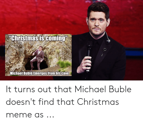Michael Buble Memes: Christmasiscoming  Emerges trom hiscave  Michael BubléE It turns out that Michael Buble doesn't find that Christmas meme as ...