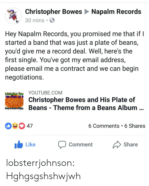 napalm: Christopher Bowes Napalm Records  30 mins  Hey Napalm Records, you promised me that if I  started a band that was just a plate of beans,  you'd give me a record deal. Well, here's the  first single. You've got my email address,  please email me a contract and we can begin  negotiations  Bow YOUTUBE.COM  His  Christopher Bowes and His Plate of  Beans Theme from a Beans Album  ORonne AtMI  47  6 Comments 6 Shares  Like Comment Share lobsterrjohnson: Hghgsgshshwjwh