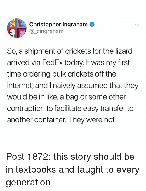 crickets: Christopher Ingraham  @_cingraham  So, a shipment of crickets for the lizard  arrived via FedEx today. It was my first  time ordering bulk crickets off the  internet, and I naively assumed that they  would be in like, a bag or some other  contraption to facilitate easy transfer to  another container. They were not Post 1872: this story should be in textbooks and taught to every generation