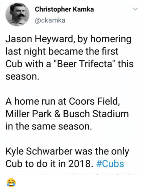 """trifecta: Christopher Kamka  @ckamka  Jason Heyward, by homering  last night became the first  Cub with a """"Beer Trifecta"""" this  season  A home run at Coors Field,  Miller Park & Busch Stadium  in the same season.  Kyle Schwarber was the only  Cub to do it in 2018. 😂"""