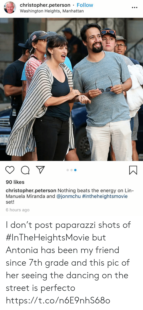 lin: christopher.peterson Follow  Washington Heights, Manhattan  90 likes  christopher.peterson Nothing beats the energy on Lin-  Manuela Miranda and @jonmchu #intheheightsmovie  set!  6 hours ago I don't post paparazzi shots of #InTheHeightsMovie but Antonia has been my friend since 7th grade and this pic of her seeing the dancing on the street is perfecto https://t.co/n6E9nhS68o