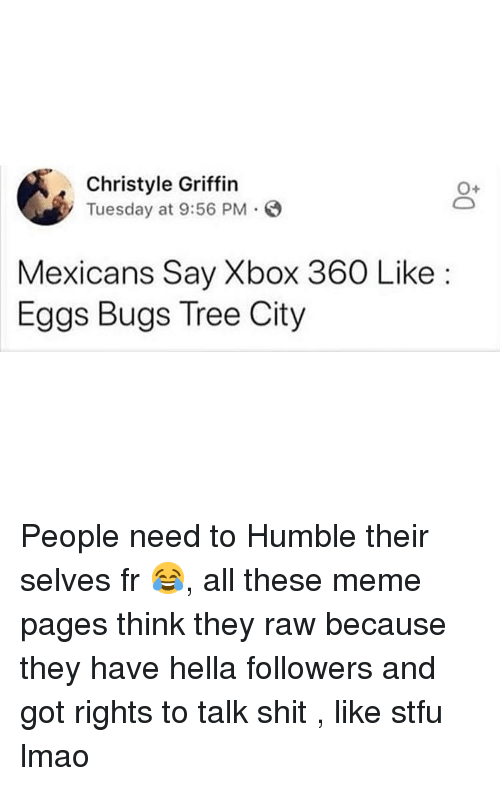 Lmao, Meme, and Shit: Christyle Griffin  Tuesday at 9:56 PM.O  0+  Mexicans Say Xbox 360 Like:  Eggs Bugs Tree City People need to Humble their selves fr 😂, all these meme pages think they raw because they have hella followers and got rights to talk shit , like stfu lmao