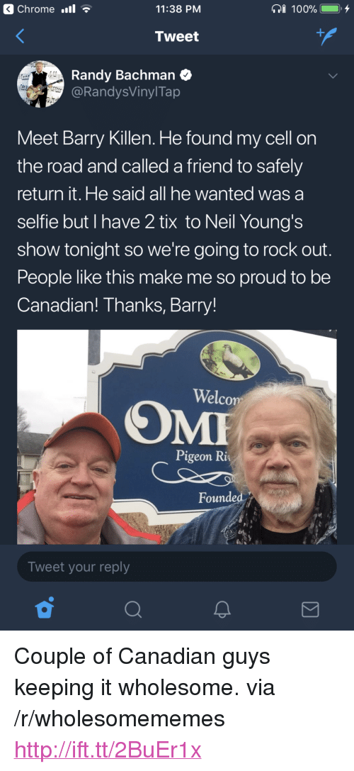 "Tix: Chrome .l  11:38 PM  Tweet  Randy Bachman  @RandysVinylTap  Meet Barry Killen. He found my cell on  the road and called a friend to safely  return it. He said all he wanted was a  selfie but I have 2 tix to Neil Young's  show tonight so we're going to rock out  People like this make me so proud to be  Canadian! Thanks, Barry!  Welco  Pigeon Ri  Founded  Tweet your reply <p>Couple of Canadian guys keeping it wholesome. via /r/wholesomememes <a href=""http://ift.tt/2BuEr1x"">http://ift.tt/2BuEr1x</a></p>"