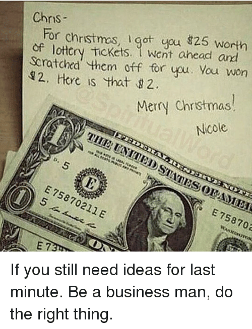 Lottery, Memes, and Scratch: Chrs  For christmas, got upu 82s worth  of lottery TcKets. Wen  ahead and  Scratched them off for upu. You won  2. Hore IS that g 2.  Merry as  Nicole  E 758702 ll E  E 758702  E7 If you still need ideas for last minute. Be a business man, do the right thing.