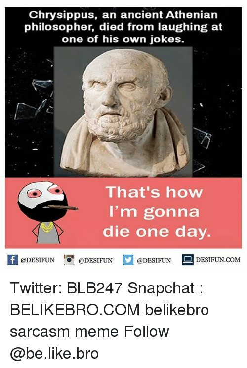 Be Like, Meme, and Memes: Chrysippus, an ancient Athenian  philosopher, died from laughing at  one of his own jokes.  That's how  I'm gonna  die one day.  困@DESIFUN 1 @DESIFUN @DESIFUN-DESIFUN.COM Twitter: BLB247 Snapchat : BELIKEBRO.COM belikebro sarcasm meme Follow @be.like.bro