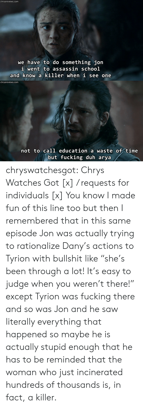 """rationalize: chrysreviews.com  we have to do something jon  i went to assassin schoo]l  and know a killer when i see one   chrysreviews.com  not to call education a waste of time  but fucking duh arya chryswatchesgot:  Chrys Watches Got [x] / requests for individuals [x]  You know I made fun of this line too but then I remembered that in this same episode Jon was actually trying to rationalize Dany's actions to Tyrion with bullshit like """"she's been through a lot! It's easy to judge when you weren't there!"""" except Tyrion was fucking there and so was Jon and he saw literally everything that happened so maybe he is actually stupid enough that he has to be reminded that the woman who just incinerated hundreds of thousands is, in fact, a killer."""