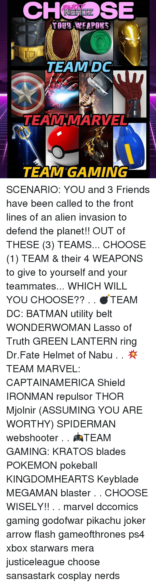 Green Lantern: CHSE  IO  TEAM DC  TEAM MARVEL  TEAM GAMING SCENARIO: YOU and 3 Friends have been called to the front lines of an alien invasion to defend the planet!! OUT of THESE (3) TEAMS... CHOOSE (1) TEAM & their 4 WEAPONS to give to yourself and your teammates... WHICH WILL YOU CHOOSE?? . . 💣TEAM DC: BATMAN utility belt WONDERWOMAN Lasso of Truth GREEN LANTERN ring Dr.Fate Helmet of Nabu . . 💥TEAM MARVEL: CAPTAINAMERICA Shield IRONMAN repulsor THOR Mjolnir (ASSUMING YOU ARE WORTHY) SPIDERMAN webshooter . . 🎮TEAM GAMING: KRATOS blades POKEMON pokeball KINGDOMHEARTS Keyblade MEGAMAN blaster . . CHOOSE WISELY!! . . marvel dccomics gaming godofwar pikachu joker arrow flash gameofthrones ps4 xbox starwars mera justiceleague choose sansastark cosplay nerds