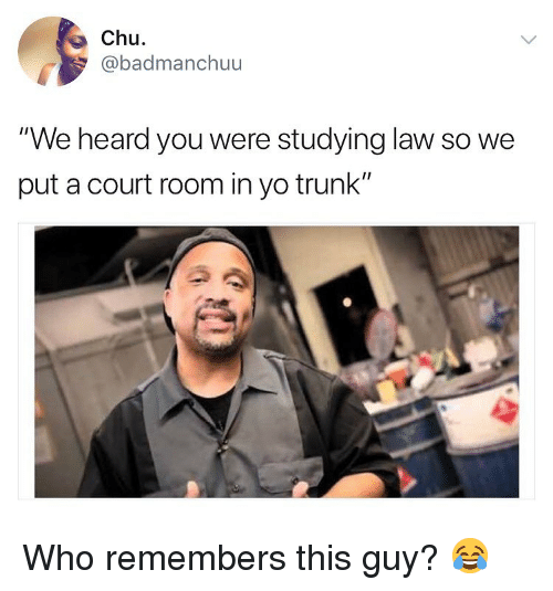 "chu: Chu  badmanchuu  ""We heard you were studying law so we  put a court room in yo trunk"" Who remembers this guy? 😂"