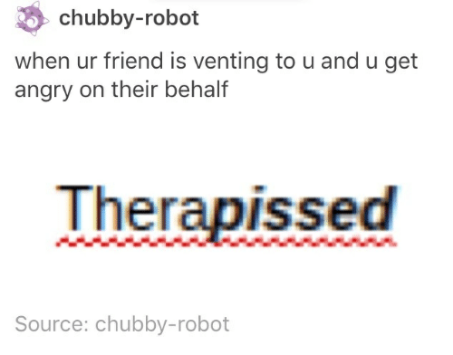 chubby: chubby-robot  when ur friend is venting to u and u get  angry on their behalf  Therapissed  Source: chubby-robot