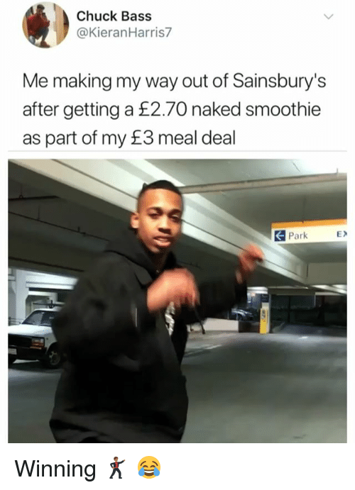chuck bass: Chuck Bass  @KieranHarris7  Me making my way out of Sainsbury's  after getting a £2.70 naked smoothie  as part of my £3 meal deal  Park  EX Winning 🕺🏾 😂