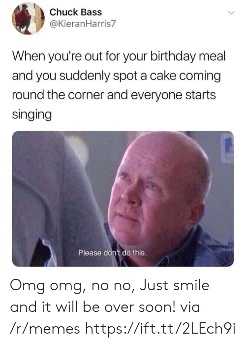 chuck bass: Chuck Bass  @KieranHarris7  When you're out for your birthday meal  and you suddenly spot a cake coming  round the corner and everyone starts  singing  Please dont do this. Omg omg, no no, Just smile and it will be over soon! via /r/memes https://ift.tt/2LEch9i
