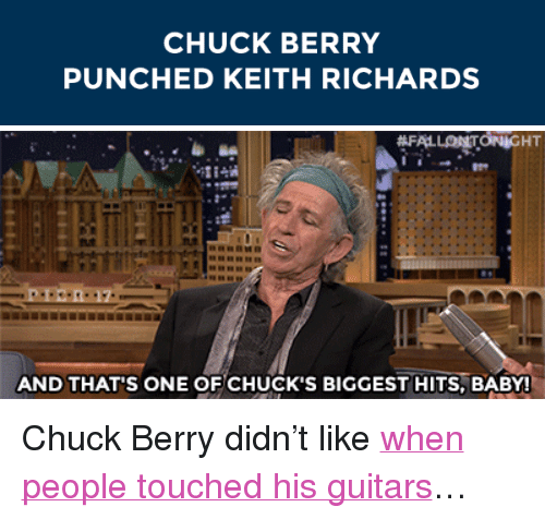 "Keith Richards: CHUCK BERRY  PUNCHED KEITH RICHARDS   AND THAT'S ONE OF CHUCK'S BIGGEST HITS, BABY! <p>Chuck Berry didn&rsquo;t like <a href=""https://www.youtube.com/watch?v=Occyx3Z3vIU&amp;index=4&amp;list=UU8-Th83bH_thdKZDJCrn88g"" target=""_blank"">when people touched his guitars</a>&hellip;</p>"