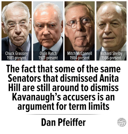 Mitch McConnell: Chuck Grassley Orrin Hatch Mitch McConnell Richard Shelby  1981-present 1977-present 1984-present 1986-present  The fact that some of the same  Senators that dismissed Anita  Hill are still around to dismiss  Kavanaugh's accusers is an  argument for term limits  Dan Pfeiffer  Other98