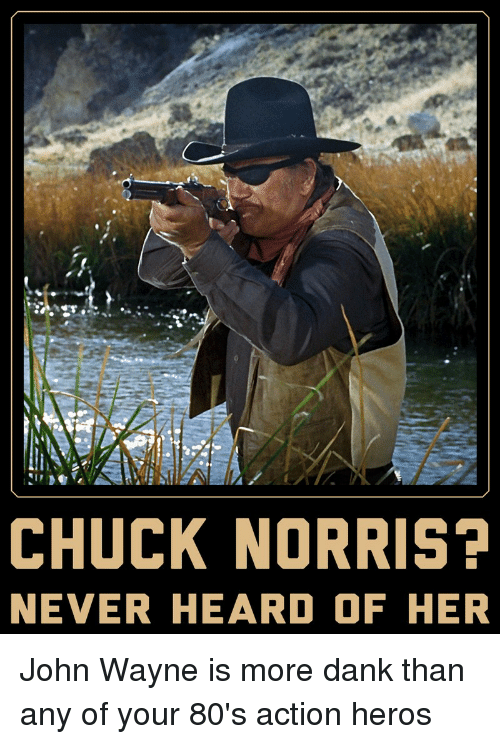 80s, Chuck Norris, and Dank: CHUCK NORRIS?  NEVER HEARD OF HER John Wayne is more dank than any of your 80's action heros