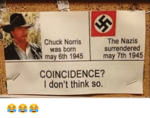 chuck norris was born: Chuck Norris  was born  may 6th 1945  The Nazis  surrendered  may 7th 1945  COINCIDENCE?  I don't think so. 😂😂😂