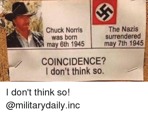 chuck norris was born: Chuck Norris  was born  may 6th 1945  The Nazis  surrendered  may 7th 1945  COINCIDENCE?  I don't think so. I don't think so! @militarydaily.inc