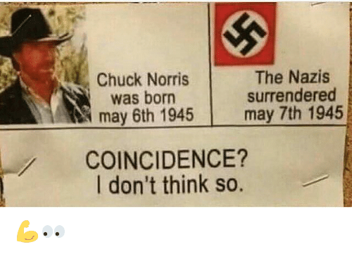 chuck norris was born: Chuck Norris  was born  may 6th 1945  The Nazis  surrendered  may 7th 1945  COINCIDENCE?  I don't think so. 💪👀