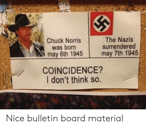 chuck norris was born: Chuck Norris  was born  may 6th 1945  The Nazis  surrendered  may 7th 1945  COINCIDENCE?  I don't think so. Nice bulletin board material