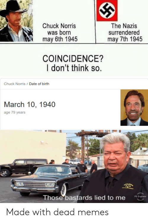 Chuck Norris: Chuck Norris  was born  may 6th 1945  The Nazis  surrendered  may 7th 1945  COINCIDENCE?  I don't think so.  Chuck Norris / Date of birth  March 10, 1940  age 79 years  Those bastards lied to me  PS Express Made with dead memes