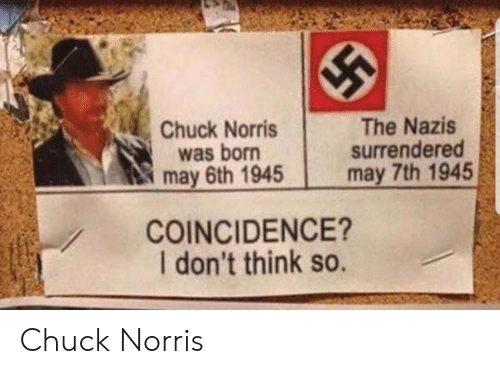 chuck: Chuck Norris  was born  may 6th 1945  The Nazis  surrendered  may 7th 1945  COINCIDENCE?  I don't think so. Chuck Norris