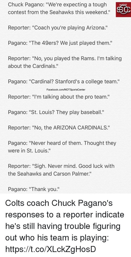 "San Francisco 49ers, Arizona Cardinals, and Baseball: Chuck Pagano: ""We're expecting a tough  contest from the Seahawks this weekend.""  Reporter: ""Coach you're playing Arizona.""  Pagano: ""The 49ers? We just played them.'""  Reporter: ""No, you played the Rams. I'm talking  about the Cardinals.""  Pagano: ""Cardinal? Stanford's a college team.""  Facebook.com/NOTSportsCenter  Reporter: ""I'm talking about the pro team.""  Pagano: ""St. Louis? They play baseball.""  Reporter: ""No, the ARIZONA CARDINALS.""  Pagano: ""Never heard of them. Thought they  were in St. Louis.""  Reporter: ""Sigh. Never mind. Good luck with  the Seahawks and Carson Palmer.""  Pagano: ""Thank you."" Colts coach Chuck Pagano's responses to a reporter indicate he's still having trouble figuring out who his team is playing: https://t.co/XLckZgHosD"