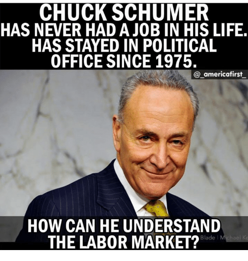 Chucks: CHUCK SCHUMER  HAS NEVER HAD A JOB IN HIS LIFE  HAS STAYED IN POLITICAL  OFFICE SINCE 1975.  @_americafirst  HOW CAN HE UNDERSTAND  THE LAB0R MARKET?  Blade l