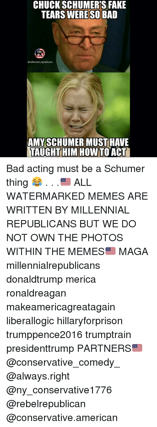 Amy Schumer, Memes, and Millennials: CHUCK SCHUMER'S FAKE  WERE SO BAD  MR  @millennial republicans  AMY SCHUMER MUST HAVE  TAUGHT HIM HOW  ACT Bad acting must be a Schumer thing 😂 . . .🇺🇸 ALL WATERMARKED MEMES ARE WRITTEN BY MILLENNIAL REPUBLICANS BUT WE DO NOT OWN THE PHOTOS WITHIN THE MEMES🇺🇸 MAGA millennialrepublicans donaldtrump merica ronaldreagan makeamericagreatagain liberallogic hillaryforprison trumppence2016 trumptrain presidenttrump PARTNERS🇺🇸 @conservative_comedy_ @always.right @ny_conservative1776 @rebelrepublican @conservative.american