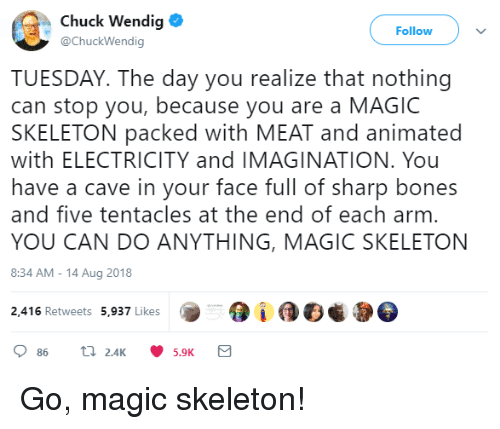 Animated: Chuck Wendig  @ChuckWendig  Follow  TUESDAY. The day you realize that nothing  can stop you, because you are a MAGIC  SKELETON packed with MEAT and animated  with ELECTRICITY and IMAGINATION. You  have a cave in your face full of sharp bones  and five tentacles at the end of each arm  YOU CAN DO ANYTHING, MAGIC SKELETON  8:34 AM-14 Aug 2018  2,416 Retweets 5,937 Likes Go, magic skeleton!