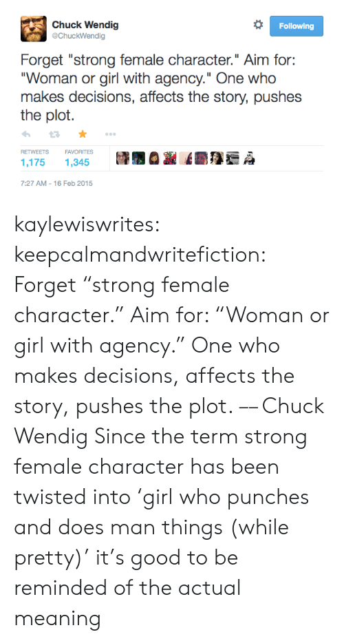 "agency: Chuck Wendig  @ChuckWendig  Following  Forget ""strong female character."" Aim for:  ""Woman or girl with agency."" One who  makes decisions, affects the story, pushes  the plot  FAVORITES  RETWEETS  1,175  1,345  7:27 AM 16 Feb 2015 kaylewiswrites:  keepcalmandwritefiction: Forget ""strong female character."" Aim for: ""Woman or girl with agency."" One who makes decisions, affects the story, pushes the plot. –– Chuck Wendig  Since the term strong female character has been twisted into 'girl who punches and does man things (while pretty)' it's good to be reminded of the actual meaning"