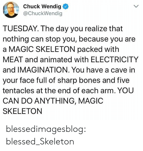 Animated: Chuck Wendig  @ChuckWendig  TUESDAY. The day you realize that  nothing can stop you, because you are  a MAGIC SKELETON packed with  MEAT and animated with ELECTRICITY  and IMAGINATION. You have a cave in  your face full of sharp bones and five  tentacles at the end of each arm. YOU  CAN DO ANYTHING, MAGIC  SKELETON blessedimagesblog:  blessed_Skeleton