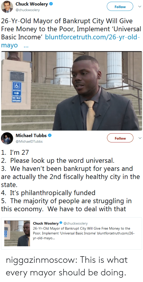 mayor: Chuck Woolery  @chuckwoolery  Follow  26-Yr-Old Mayor of Bankrupt City Will Give  Free Money to the Poor, Implement 'Universal  Basic Income' bluntforcetruth.com/26-yr-old  mayo  囚  ACCESS  SE WEST  ENTRANCE   Michael Tubbs $  @MichaelDTubbs  Follow  1. I'm 27  2. Please look up the word universal.  3. We haven't been bankrupt for years and  are actually the 2nd fiscally healthy city in the  state.  ' philanhropcally funded  5. The majority of people are struggling in  this economy, We have to deal with that  Chuck Woolery@chuckwoolery  26-Yr-Old Mayor of Bankrupt City Will Give Free Money to the  Poor, Implement 'Universal Basic Income' bluntforcetruth.com/26 niggazinmoscow: This is what every mayor should be doing.
