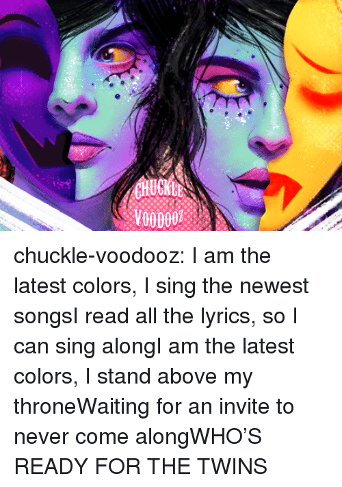 sing along: CHUCKLE chuckle-voodooz:    I am the latest colors, I sing the newest songsI read all the lyrics, so I can sing alongI am the latest colors, I stand above my throneWaiting for an invite to never come alongWHO'S READY FOR THE TWINS