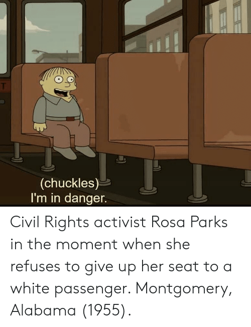 Rosa Parks: (chuckles)  I'm in danger. Civil Rights activist Rosa Parks in the moment when she refuses to give up her seat to a white passenger. Montgomery, Alabama (1955).