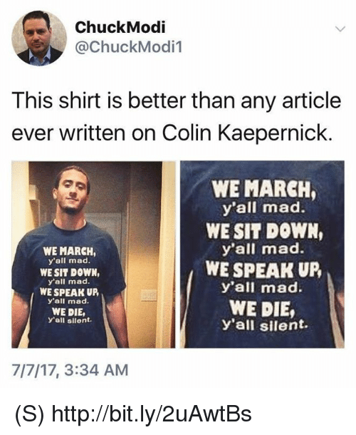Colin Kaepernick, Http, and Mad: ChuckModi  @ChuckModi1  This shirt is better than any article  ever written on Colin Kaepernick.  WE MARCH,  y'all mad.  WE SIT DOWN,  y'all mad.  WE SPEAK UP,  y'all mad.  WE DIE,  y'all silent.  WE MARCH  y'all mad.  WE SIT DOWN,  y'all mad.  WE SPEAK UP,  y'all mad.  WE DIE,  y'all silent.  7/7/17, 3:34 AM (S) http://bit.ly/2uAwtBs