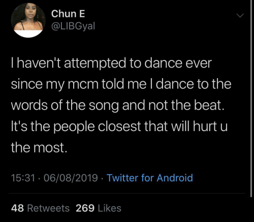 mcm: Chun E  @LIBGyal  Thaven't attempted to dance ever  since my mcm told me l dance to the  words of the song and not the beat.  It's the people closest that will hurt u  the most.  15:31 · 06/08/2019 · Twitter for Android  48 Retweets 269 Likes