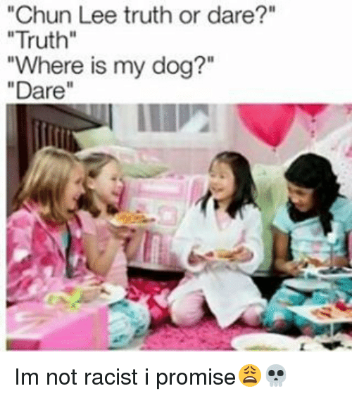 "Memes, Racist, and Truth or Dare: ""Chun Lee truth or dare?""  ""Truth""  ""Where is my dog?""  ""Dare"" Im not racist i promise😩💀"