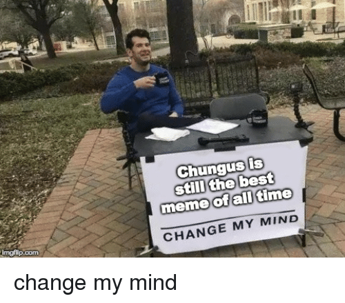 Best Meme Of All Time: Chungus is  stli the best  meme  of all time  Imgip.com  CHANGE MY MIND