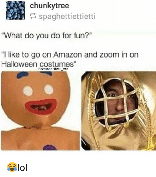 """zoom ins: chunky tree  spaghettiettietti  """"What do you do for fun?""""  """"I like to go on Amazon and zoom in on  Halloween costumes""""  Featured @will ent 😂lol"""