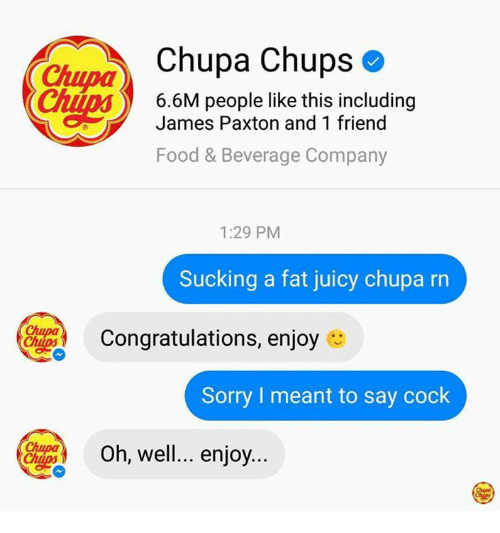 and 1: Chupa Chups  Chupa  6.6M people like this including  James Paxton and 1 friend  Food & Beverage Company  1:29 PM  Sucking a fat juicy chupa rn  Congratulations, enjoy  Sorry I meant to say cock  Oh, well... enjoy